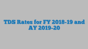 TDS Rates for FY 2018-19 and AY 2019-20