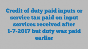 Credit of duty paid inputs or service tax paid on input services received after 1-7-2017 but duty was paid earlier