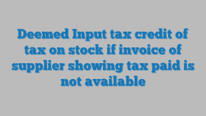 Deemed Input tax credit of tax on stock if invoice of supplier showing tax paid is not available