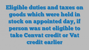 Eligible duties and taxes on goods which were held in stock on appointed day, if person was not eligible to take Cenvat credit or Vat credit earlier