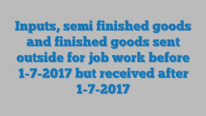 Inputs, semi finished goods and finished goods sent outside for job work before 1-7-2017 but received after 1-7-2017