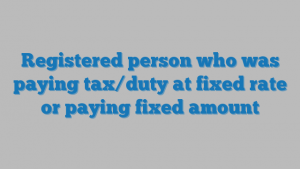 Registered person who was paying tax/duty at fixed rate or paying fixed amount