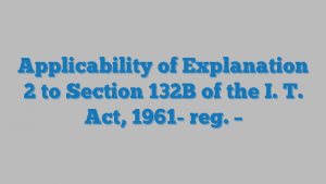 Applicability of Explanation 2 to Section 132B of the I. T. Act, 1961- reg. –