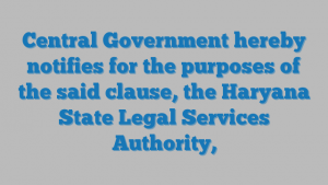 Central Government hereby notifies for the purposes of the said clause, the Haryana State Legal Services Authority,
