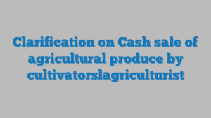 Clarification on Cash sale of agricultural produce by cultivatorslagriculturist