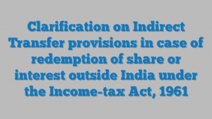 Clarification on Indirect Transfer provisions in case of redemption of share or interest outside India under the Income-tax Act, 1961