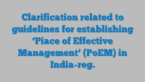 Clarification related to guidelines for establishing 'Piace of Effective Management' (PoEM) in India-reg.