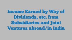Income Earned by Way of Dividends, etc. from Subsidiaries and Joint Ventures abroad/in India