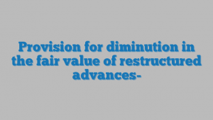 Provision for diminution in the fair value of restructured advances-