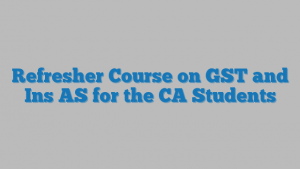 Refresher Course on GST and Ins AS for the CA Students