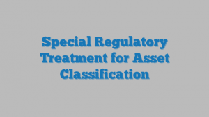 Special Regulatory Treatment for Asset Classification