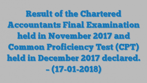 Result of the Chartered Accountants Final Examination held in November 2017 and Common Proficiency Test (CPT) held in December 2017 declared. – (17-01-2018)