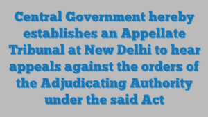 Central Government hereby establishes an Appellate Tribunal at New Delhi to hear appeals against the orders of the Adjudicating Authority under the said Act
