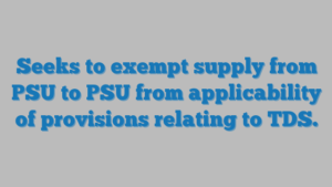 Seeks to exempt supply from PSU to PSU from applicability of provisions relating to TDS.