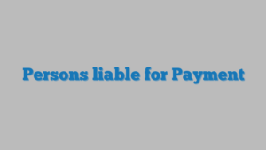 Persons liable for Payment